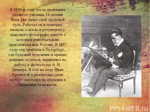 В 1850-м году после окончания уездного училища 13-летний Ваня уже начал свой тру