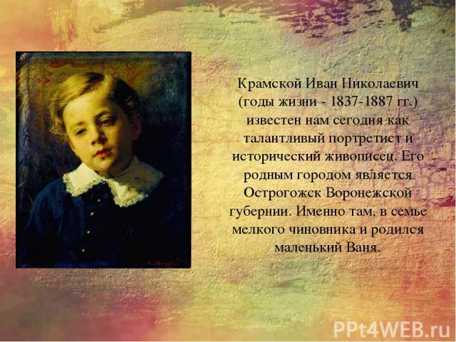 Крамской Иван Николаевич (годы жизни - 1837-1887 гг.) известен нам сегодня как талантливый портретист и исторический живописец. Его родным городом является Острогожск Воронежской губернии. Именно там, в семье мелкого чиновника и родился маленький Ваня.