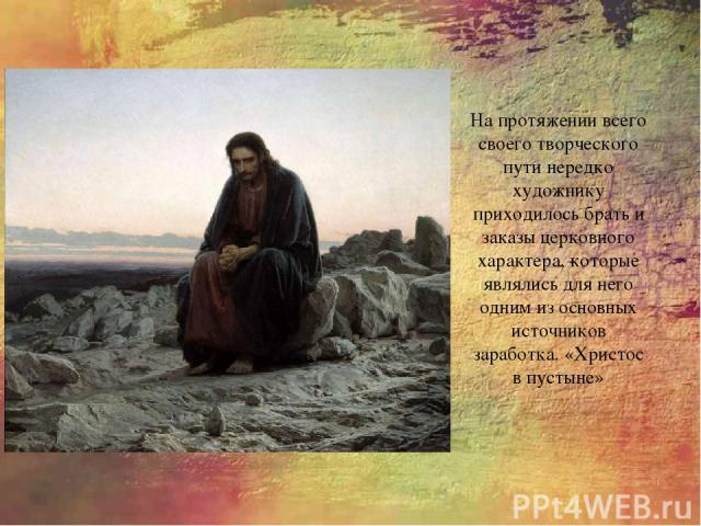 На протяжении всего своего творческого пути нередко художнику приходилось брать и заказы церковного характера, которые являлись для него одним из основных источников заработка. «Христос в пустыне»