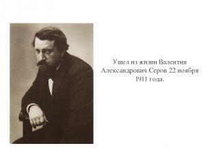 Ушел из жизни Валентин Александрович Серов 22 ноября 1911 года. Click to edit Ma