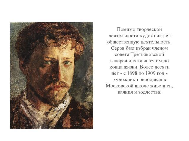 Помимо творческой деятельности художник вел общественную деятельность. Серов был избран членом совета Третьяковской галереи и оставался им до конца жизни. Более десяти лет - с 1898 по 1909 год - художник преподавал в Московской школе живописи, ваяни…