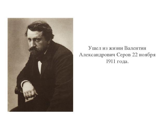 Ушел из жизни Валентин Александрович Серов 22 ноября 1911 года. Click to edit Master text style Second level