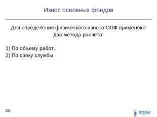 Для определения физического износа ОПФ применяют два метода расчета: 1) По объем