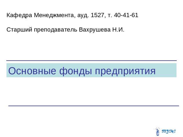 Основные фонды предприятия Кафедра Менеджмента, ауд. 1527, т. 40-41-61 Старший преподаватель Вахрушева Н.И.