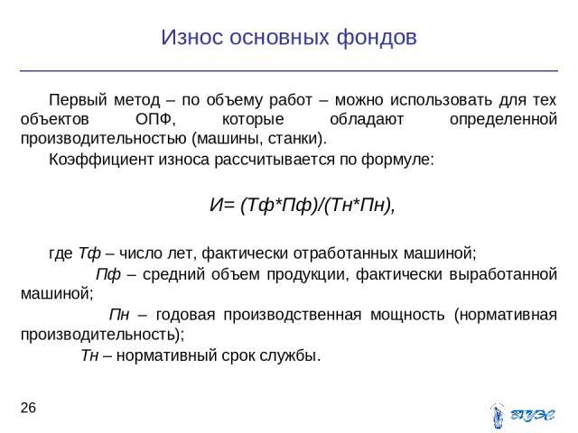 Первый метод – по объему работ – можно использовать для тех объектов ОПФ, которые обладают определенной производительностью (машины, станки). Коэффициент износа рассчитывается по формуле: И= (Тф*Пф)/(Тн*Пн), где Тф – число лет, фактически отработанн…