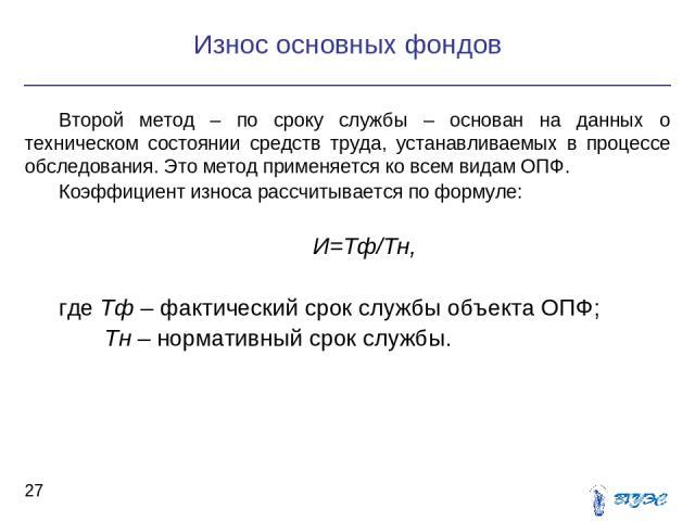 Второй метод – по сроку службы – основан на данных о техническом состоянии средств труда, устанавливаемых в процессе обследования. Это метод применяется ко всем видам ОПФ. Коэффициент износа рассчитывается по формуле: И=Тф/Тн, где Тф – фактический с…