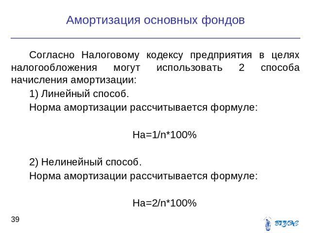 Согласно Налоговому кодексу предприятия в целях налогообложения могут использовать 2 способа начисления амортизации: 1) Линейный способ. Норма амортизации рассчитывается формуле: На=1/n*100% 2) Нелинейный способ. Норма амортизации рассчитывается фор…