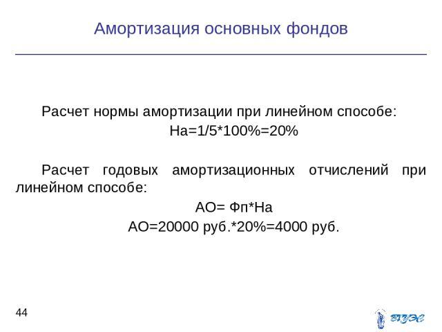 Расчет нормы амортизации при линейном способе: На=1/5*100%=20% Расчет годовых амортизационных отчислений при линейном способе: АО= Фп*На АО=20000 руб.*20%=4000 руб. Амортизация основных фондов *