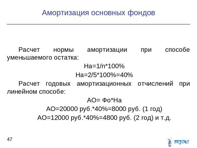 Расчет нормы амортизации при способе уменьшаемого остатка: На=1/n*100% На=2/5*100%=40% Расчет годовых амортизационных отчислений при линейном способе: АО= Фо*На АО=20000 руб.*40%=8000 руб. (1 год) АО=12000 руб.*40%=4800 руб. (2 год) и т.д. Амортизац…
