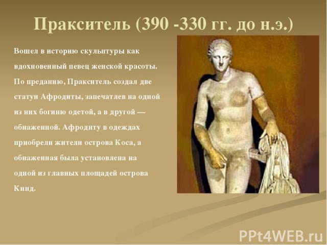 Пракситель (390 -330 гг. до н.э.) Вошел в историю скульптуры как вдохновенный певец женской красоты. По преданию, Пракситель создал две статуи Афродиты, запечатлев на одной из них богиню одетой, а в другой — обнаженной. Афродиту в одеждах приобрели …