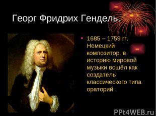 Георг Фридрих Гендель. 1685 – 1759 гг. Немецкий композитор, в историю мировой му