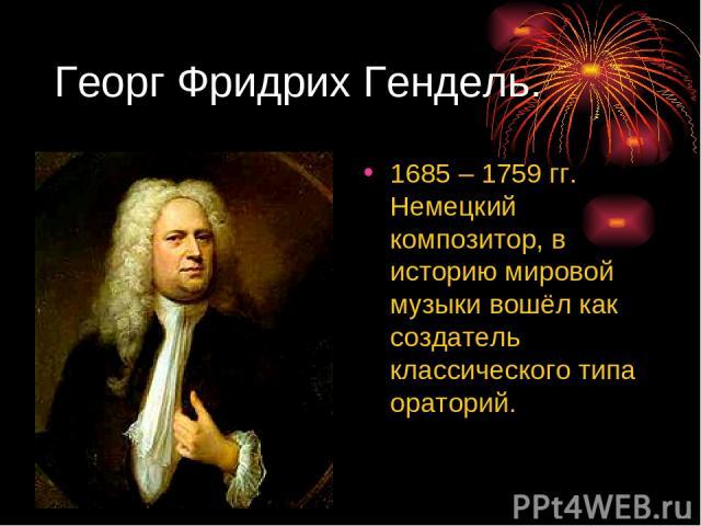 Георг Фридрих Гендель. 1685 – 1759 гг. Немецкий композитор, в историю мировой музыки вошёл как создатель классического типа ораторий.