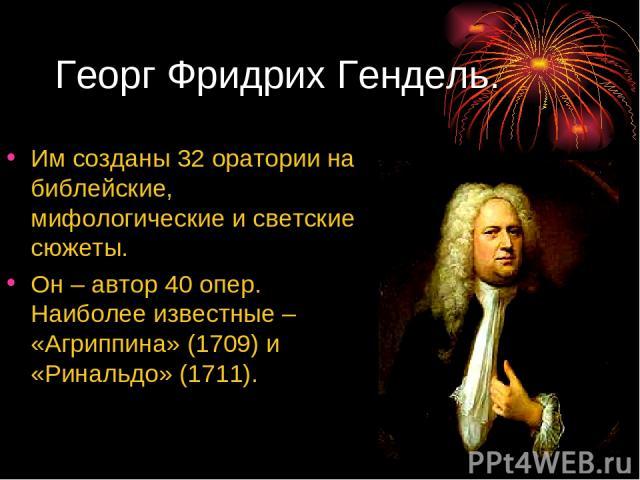 Георг Фридрих Гендель. Им созданы 32 оратории на библейские, мифологические и светские сюжеты. Он – автор 40 опер. Наиболее известные – «Агриппина» (1709) и «Ринальдо» (1711).