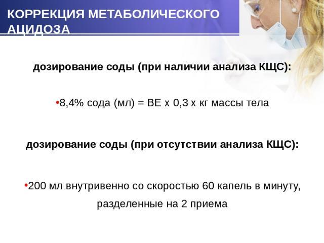 дозирование соды (при наличии анализа КЩС): дозирование соды (при наличии анализа КЩС): 8,4% сода (мл) = BE х 0,3 х кг массы тела дозирование соды (при отсутствии анализа КЩС): 200 мл внутривенно со скоростью 60 капель в минуту, разделенные на 2 приема