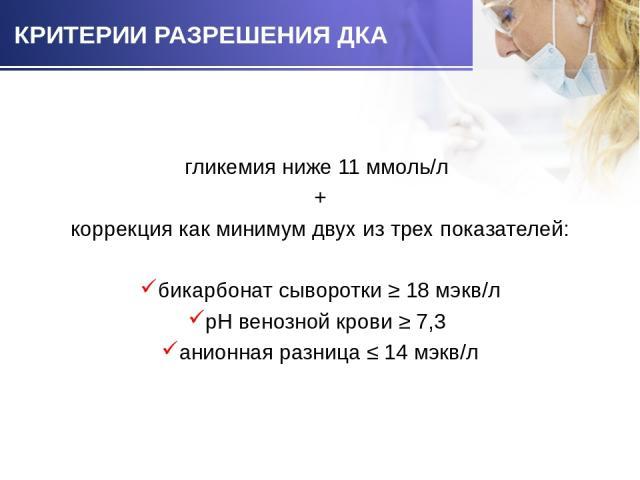 гликемия ниже 11 ммоль/л гликемия ниже 11 ммоль/л + коррекция как минимум двух из трех показателей: бикарбонат сыворотки ≥ 18 мэкв/л рН венозной крови ≥ 7,3 анионная разница ≤ 14 мэкв/л
