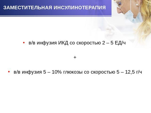в/в инфузия ИКД со скоростью 2 – 5 ЕД/ч в/в инфузия ИКД со скоростью 2 – 5 ЕД/ч + в/в инфузия 5 – 10% глюкозы со скоростью 5 – 12,5 г/ч