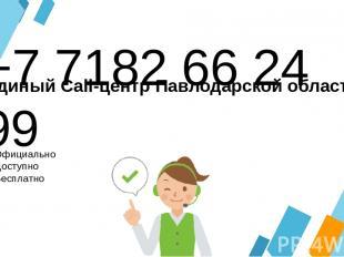 +7 7182 66 24 99 Официально Доступно Бесплатно Единый Call-центр Павлодарской об