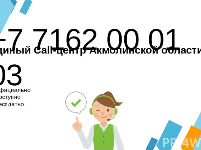 +7 7162 00 01 03 Официально Доступно Бесплатно Единый Call-центр Акмолинской области