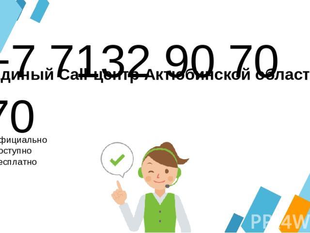 +7 7132 90 70 70 Официально Доступно Бесплатно Единый Call-центр Актюбинской области