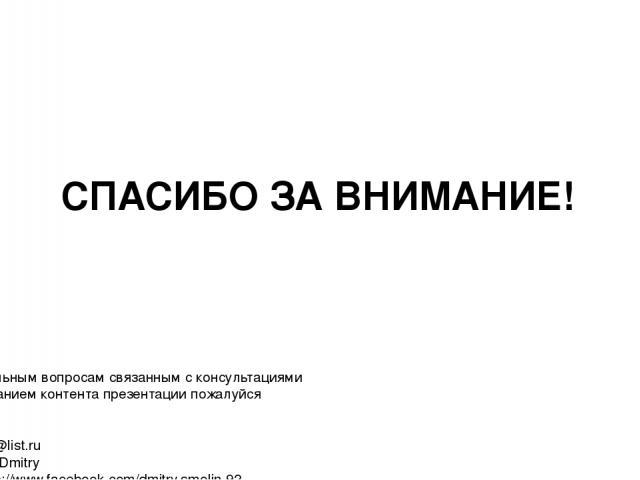 СПАСИБО ЗА ВНИМАНИЕ! По всем актуальным вопросам связанным с консультациями или использованием контента презентации пожалуйся обращайтесь: Email: smolind@list.ru Skype: Smolin_Dmitry Facebook: https://www.facebook.com/dmitry.smolin.92 Спасибо! И да …