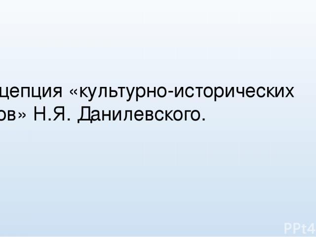 Концепция «культурно-исторических типов» Н.Я. Данилевского. Выполнил:
