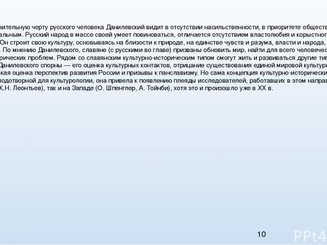 Концепция Главную отличительную черту русского человека Данилевский видит в отсутствии насильственности, в приоритете общественного над индивидуальным. Русский народ в массе своей умеет повиноваться, отличается отсутствием властолюбия и корыстного п…
