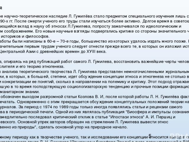 Концепция Многогранное научно-теоретическое наследие Л.Гумилёва стало предметом специального изучения лишь с конца 80-х начала 90-х гг. После смерти ученого его труды стали изучаться более активно. Долгое время в советский период выдающийся вклад в…