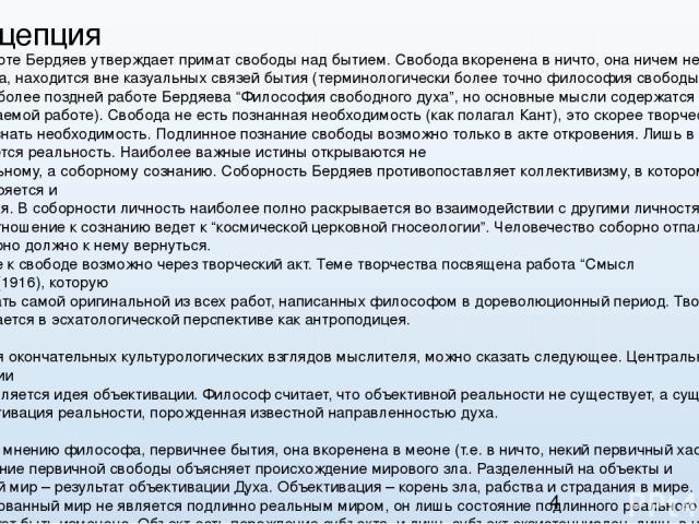 2. Концепция В своей работе Бердяев утверждает примат свободы над бытием. Свобода вкоренена в ничто, она ничем не определяема, находится вне казуальных связей бытия (терминологически более точно философия свободы изложена в более поздней работе Берд…