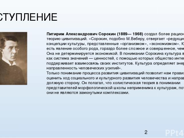 1. ВСТУПЛЕНИЕ Питирим Александрович Сорокин (1889— 1968) создал более рациональную теорию цивилизаций. «Сорокин, подобно М.Веберу, отвергает «редукционистские» концепции культуры, представленные «организмом», «экономизмом». Культура есть явление осо…