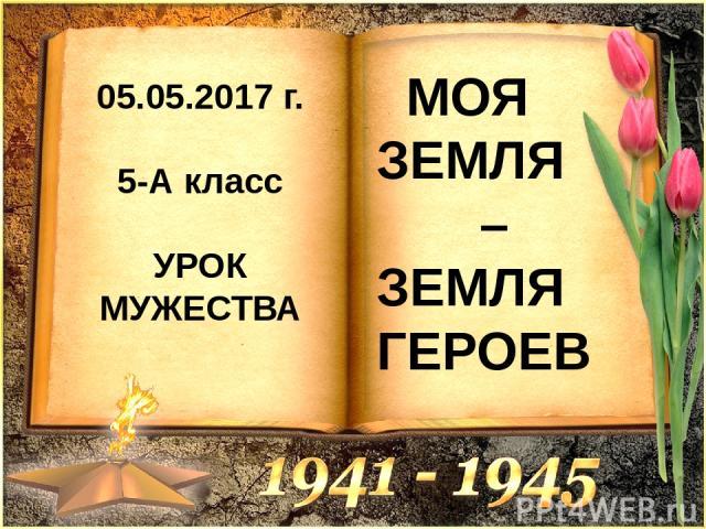 05.05.2017 г. 5-А класс УРОК МУЖЕСТВА МОЯ ЗЕМЛЯ – ЗЕМЛЯ ГЕРОЕВ