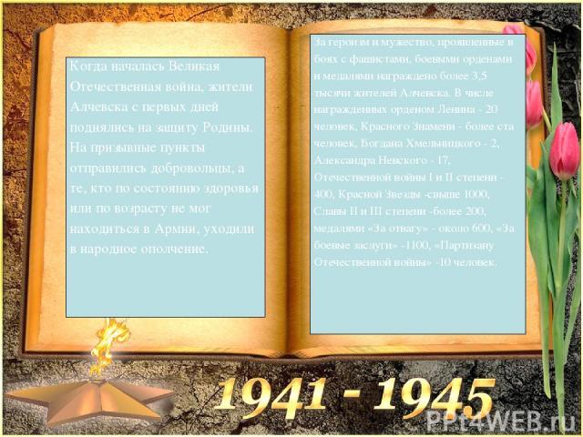 Когда началась Великая Отечественная война, жители Алчевска с первых дней поднялись на защиту Родины. На призывные пункты отправились добровольцы, а те, кто по состоянию здоровья или по возрасту не мог находиться в Армии, уходили в народное ополчени…