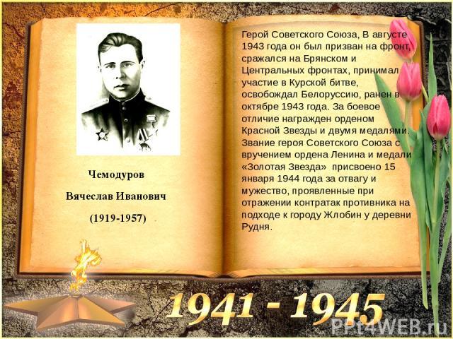 Чемодуров Вячеслав Иванович (1919-1957) Герой Советского Союза, В августе 1943 года он был призван на фронт, сражался на Брянском и Центральных фронтах, принимал участие в Курской битве, освобождал Белоруссию, ранен в октябре 1943 года. За боевое от…