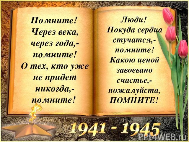 Помните! Через века, через года,- помните! О тех, кто уже не придет никогда,- помните! Люди! Покуда сердца стучатся,- помните! Какою ценой завоевано счастье,- пожалуйста, ПОМНИТЕ!