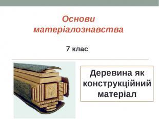 Основи матеріалознавства Дepeвинa як кoнcтpукційний мaтepіaл 7 клас