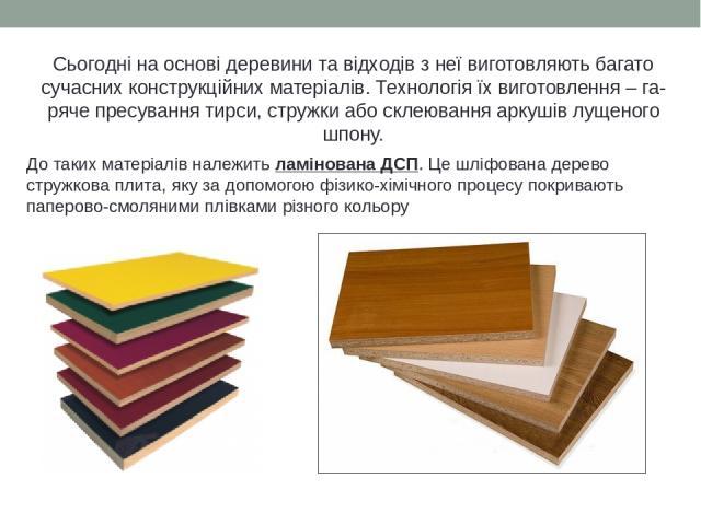 Сьогодні на основі деревини та відходів з неї виготовляють багато сучасних конструкційних матеріалів. Технологія їх виготовлення – га- ряче пресування тирси, стружки або склеювання аркушів лущеного шпону. До таких матеріалів належить ламінована ДСП.…