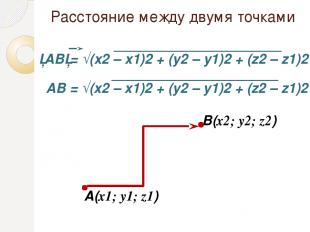 Расстояние между двумя точками A(x1; y1; z1) В(x2; y2; z2) АВ = √(x2 – x1)2 + (y