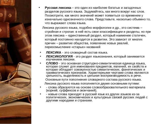 Русская лексика – это один из наиболее богатых и загадочных разделов русского языка. Задумайтесь, как много вокруг нас слов. Посмотрите, как много значений может появиться со временем у изначально однозначного слова. Представьте, насколько объемно т…