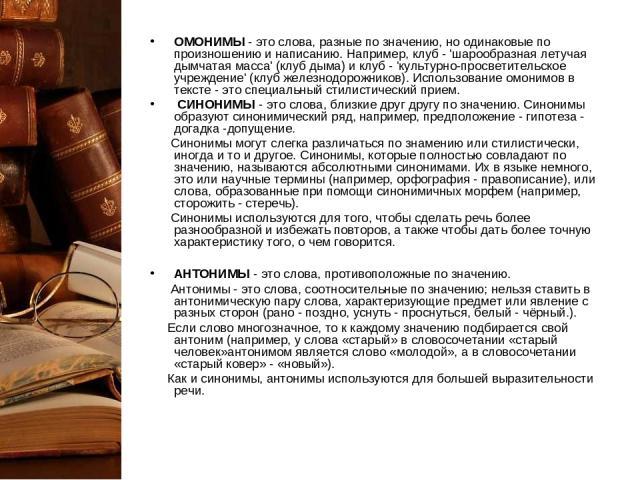ОМОНИМЫ- это слова, разные по значению, но одинаковые по произношению и написанию. Например, клуб - 'шарообразная летучая дымчатая масса' (клуб дыма) и клуб - 'культурно-просветительское учреждение' (клуб железнодорожников). Использование омонимов …