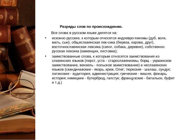 Разряды слов по происхождению. Все слова в русском языке делятся на: исконно русские, к которым относятся индоевро-пеизмы (дуб, волк, мать, сын), общеславянская пек-сика (береза, корова, друг), восточнославянская лексика (сапог, собака, деревня), с…