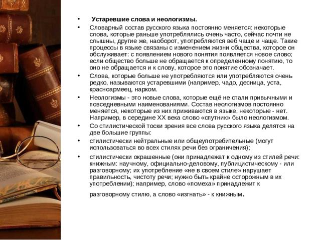 Устаревшие слова и неологизмы. Словарный состав русского языка постоянно меняется: некоторые слова, которые раньше употреблялись очень часто, сейчас почти не слышны, другие же, наоборот, употребляются веб чаще и чаще. Такие процессы в языке связаны…
