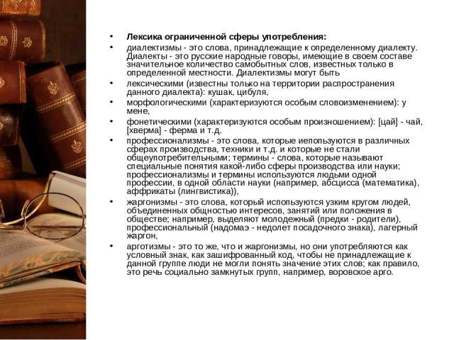 Лексика ограниченной сферы употребления: диалектизмы - это слова, принадлежащие к определенному диалекту. Диалекты - это русские народные говоры, имеющие в своем составе значительное количество самобытных слов, известных только в определенной местно…