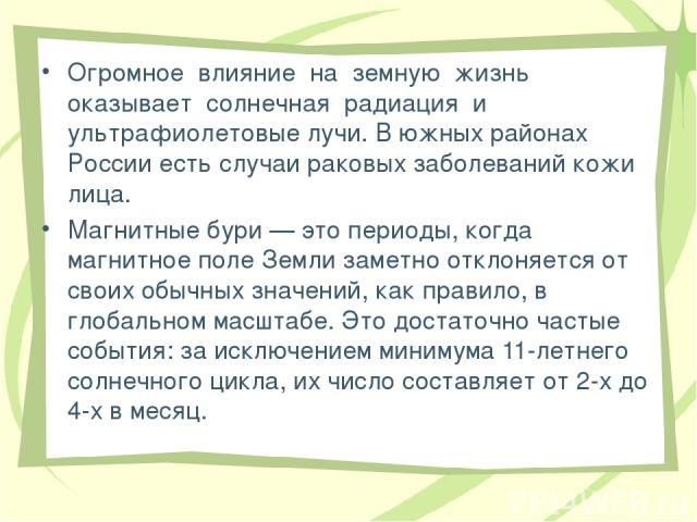 Огромное влияние на земную жизнь оказывает солнечная радиация и ультрафиолетовые лучи. В южных районах России есть случаи раковых заболеваний кожи лица. Магнитные бури — это периоды, когда магнитное поле Земли заметно отклоняется от своих обычных зн…