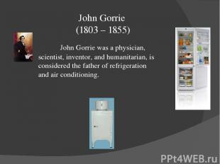 John Gorrie (1803 – 1855) John Gorrie was a physician, scientist, inventor, and