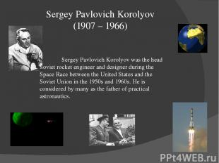 Sergey Pavlovich Korolyov (1907 – 1966) Sergey Pavlovich Korolyov was the head S