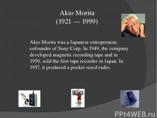 Akio Morita (1921 — 1999) Akio Morita was a Japanese entrepreneur, cofounder of