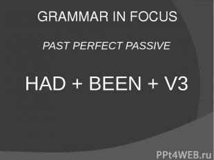 GRAMMAR IN FOCUS PAST PERFECT PASSIVE HAD + BEEN + V3
