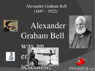 Alexander Graham Bell (1847 – 1922) Alexander Graham Bell was an eminent scienti