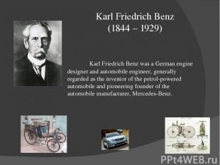 Karl Friedrich Benz (1844 – 1929) Karl Friedrich Benz was a German engine design