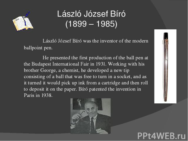 László József Bíró (1899 – 1985) László József Bíró was the inventor of the modern ballpoint pen. He presented the first production of the ball pen at the Budapest International Fair in 1931. Working with his brother George, a chemist, he developed …