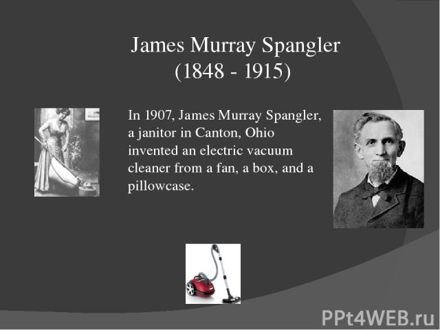 James Murray Spangler (1848 - 1915) In 1907, James Murray Spangler, a janitor in Canton, Ohio invented an electric vacuum cleaner from a fan, a box, and a pillowcase.